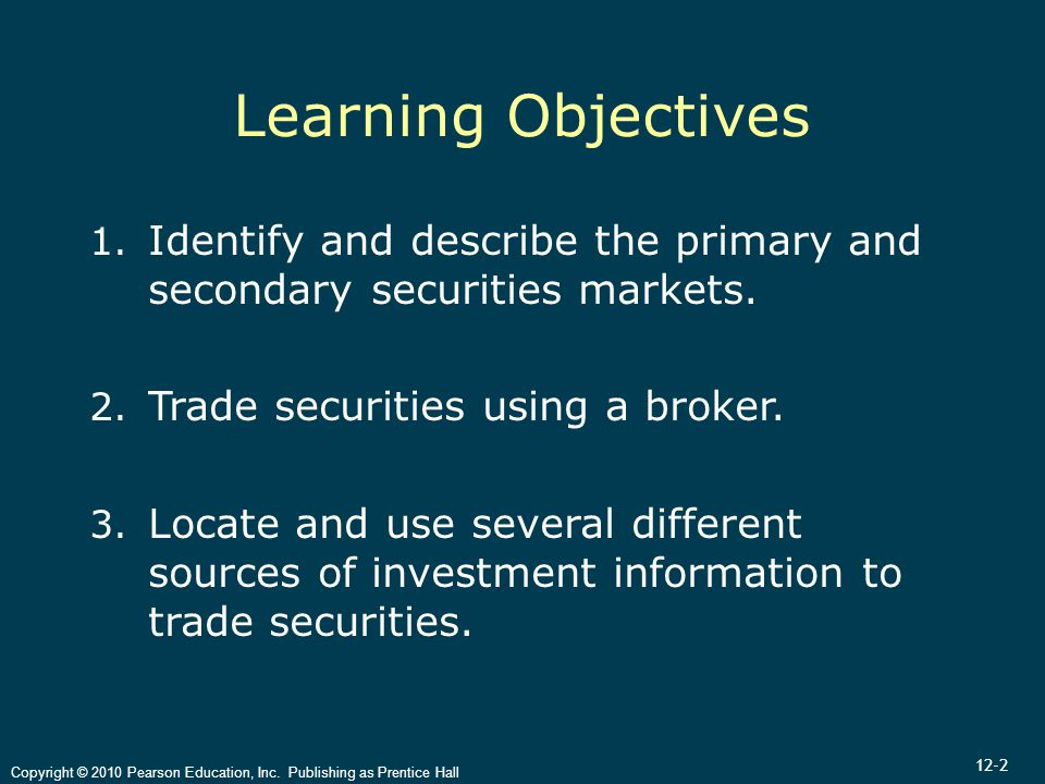12-2 Copyright © 2010 Pearson Education, Inc. Publishing as Prentice Hall Learning Objectives 1. Identify and describe the primary and secondary secur