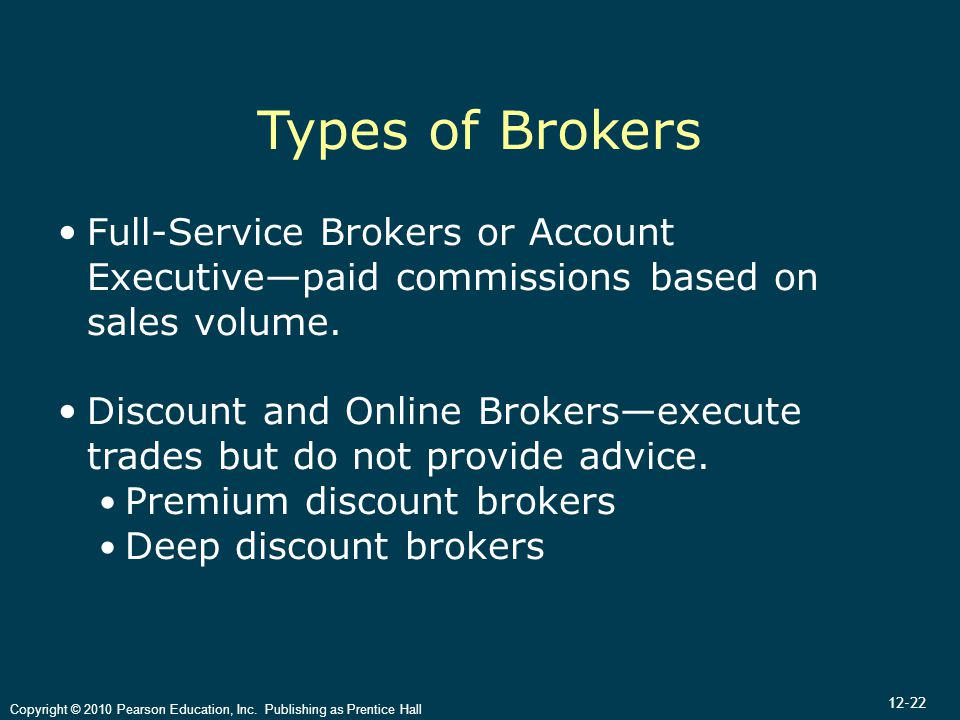 12-22 Copyright © 2010 Pearson Education, Inc. Publishing as Prentice Hall Types of Brokers Full-Service Brokers or Account Executive—paid commissions