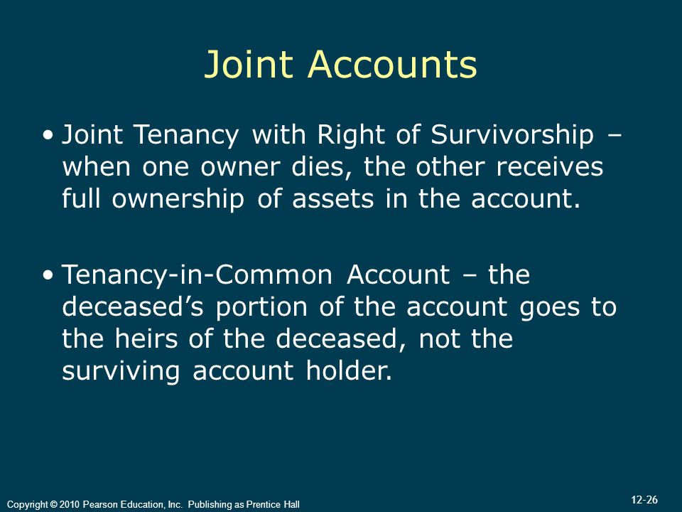 12-26 Copyright © 2010 Pearson Education, Inc. Publishing as Prentice Hall Joint Accounts Joint Tenancy with Right of Survivorship – when one owner di