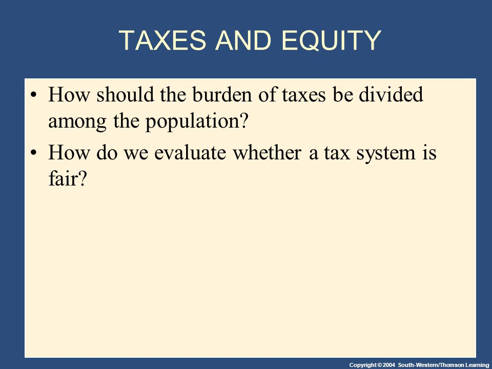 Copyright © 2004 South-Western/Thomson Learning TAXES AND EQUITY How should the burden of taxes be divided among the population? How do we evaluate wh