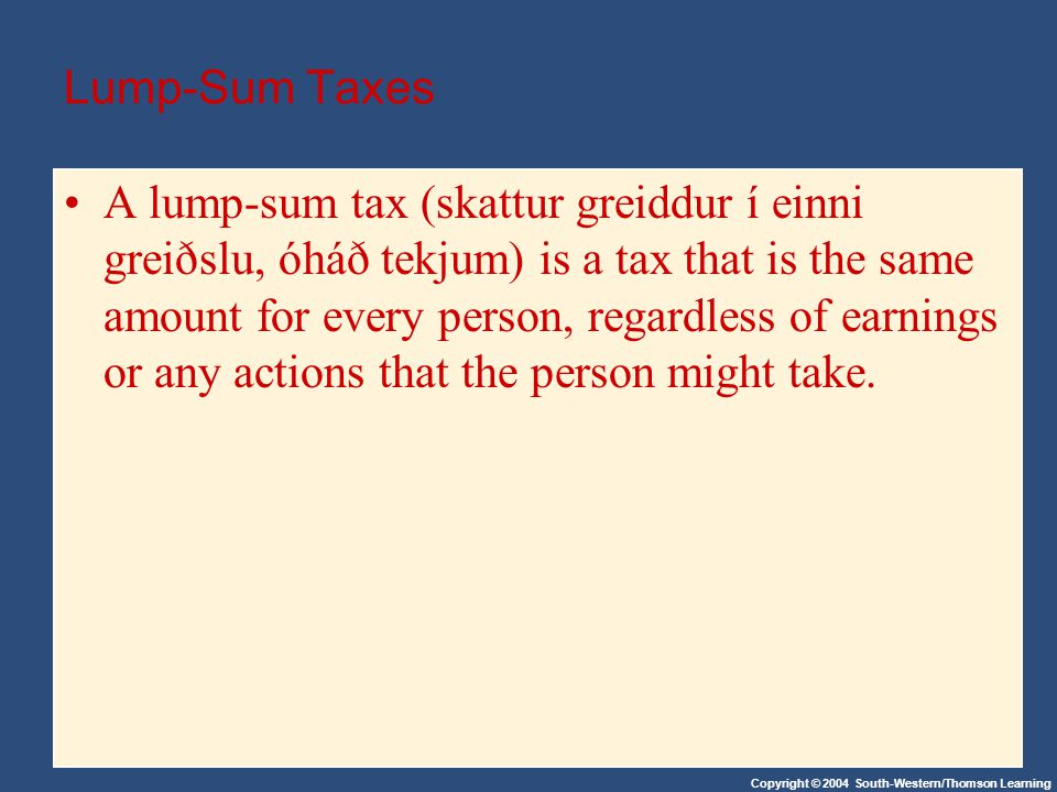 Copyright © 2004 South-Western/Thomson Learning Lump-Sum Taxes A lump-sum tax (skattur greiddur í einni greiðslu, óháð tekjum) is a tax that is the same amount for every person, regardless of earnings or any actions that the person might take.