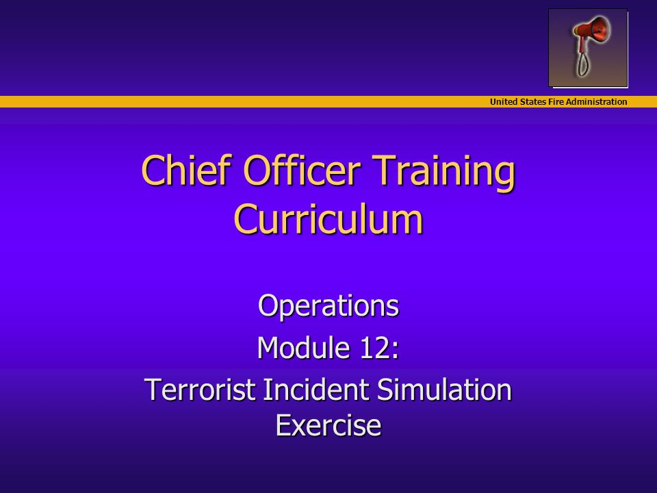 United States Fire Administration Chief Officer Training Curriculum Operations Module 12: Terrorist Incident Simulation Exercise