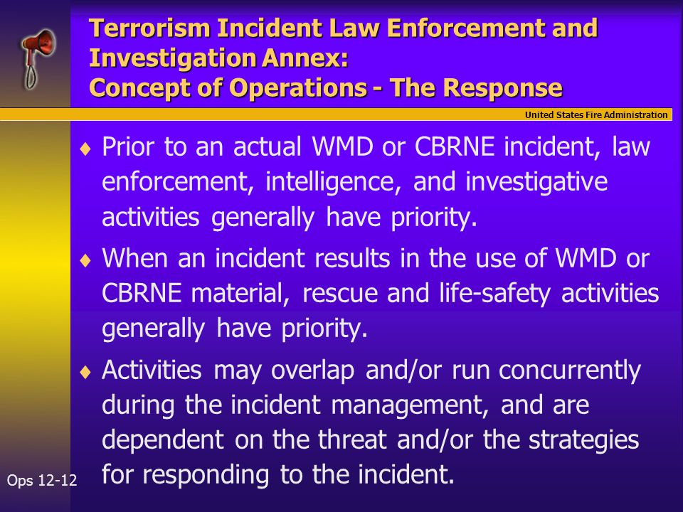 United States Fire Administration Ops 12-12 Terrorism Incident Law Enforcement and Investigation Annex: Concept of Operations - The Response   Prior to an actual WMD or CBRNE incident, law enforcement, intelligence, and investigative activities generally have priority.