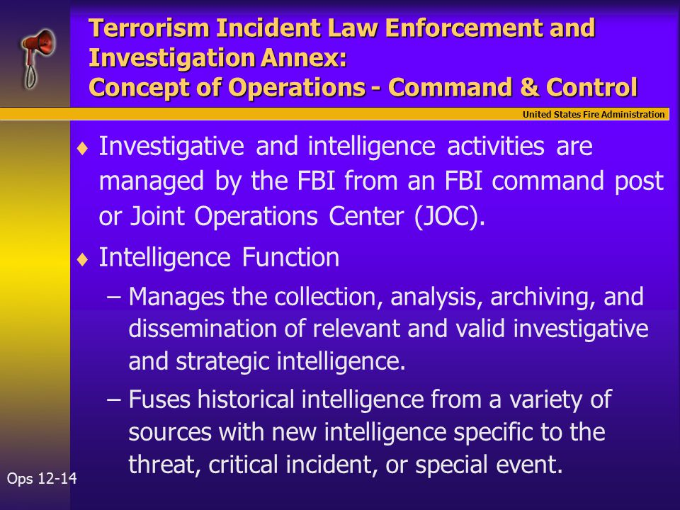 United States Fire Administration Ops 12-14 Terrorism Incident Law Enforcement and Investigation Annex: Concept of Operations - Command & Control   Investigative and intelligence activities are managed by the FBI from an FBI command post or Joint Operations Center (JOC).