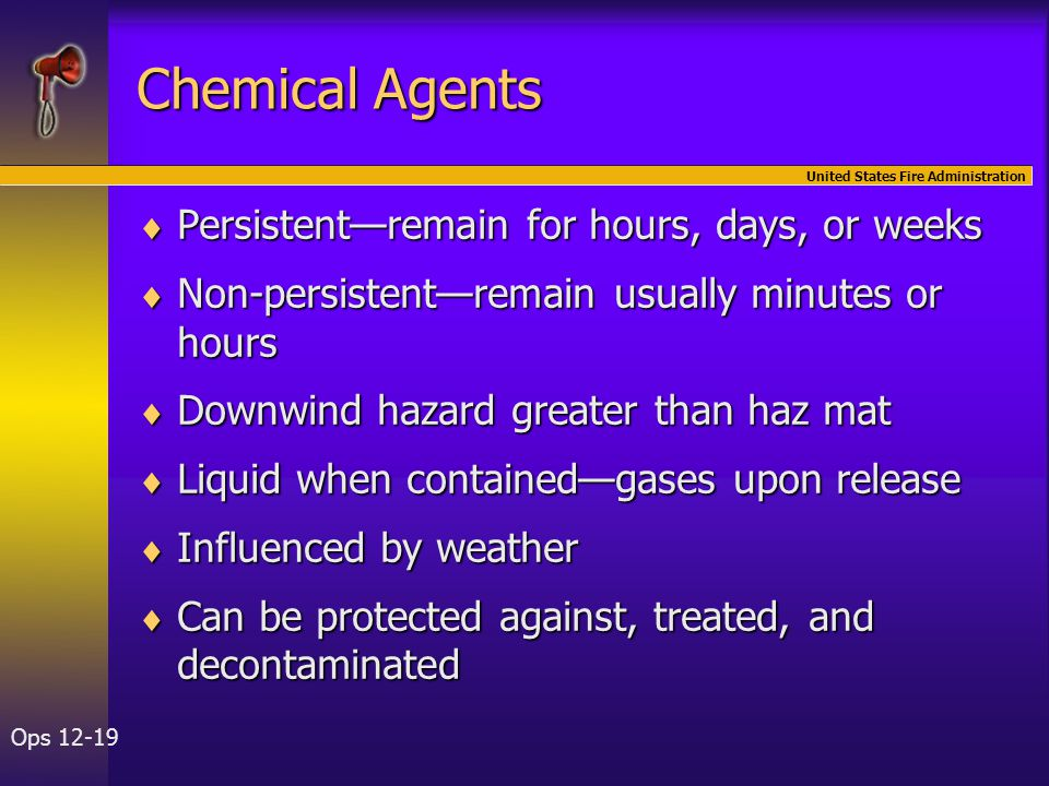 United States Fire Administration Ops 12-19 Chemical Agents  Persistent—remain for hours, days, or weeks  Non-persistent—remain usually minutes or hours  Downwind hazard greater than haz mat  Liquid when contained—gases upon release  Influenced by weather  Can be protected against, treated, and decontaminated