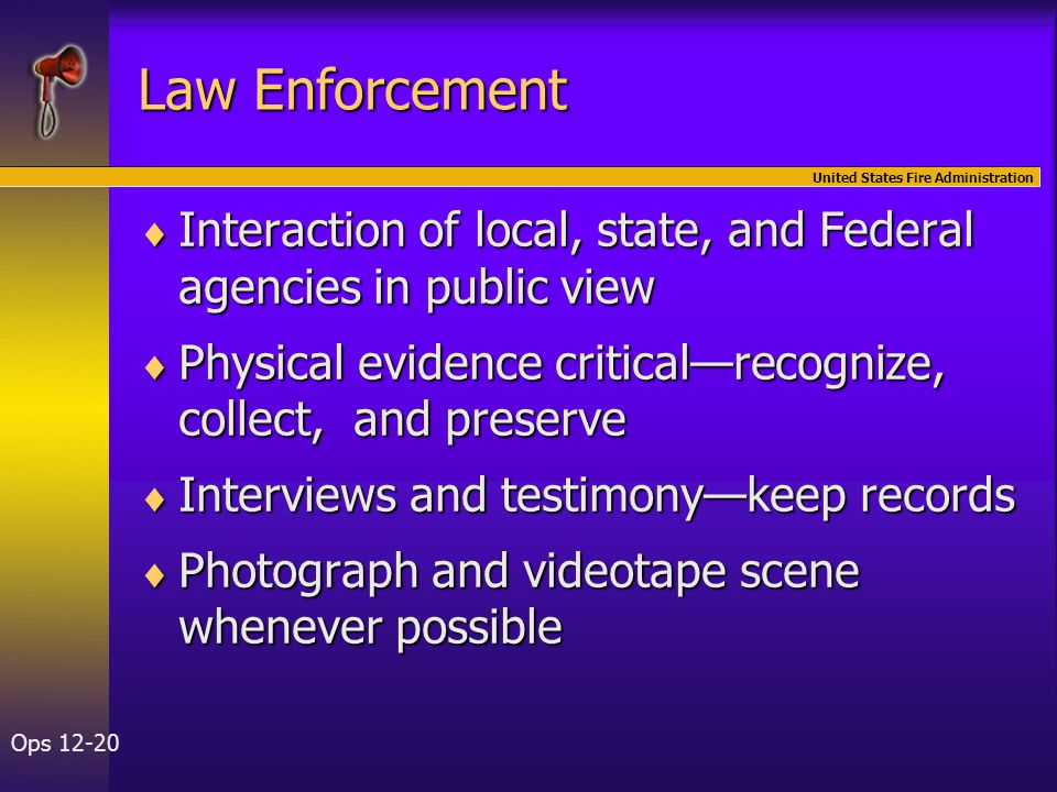 United States Fire Administration Ops 12-20 Law Enforcement  Interaction of local, state, and Federal agencies in public view  Physical evidence cri