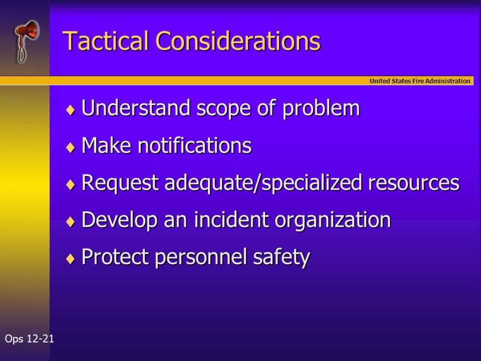 United States Fire Administration Ops 12-21 Tactical Considerations  Understand scope of problem  Make notifications  Request adequate/specialized resources  Develop an incident organization  Protect personnel safety