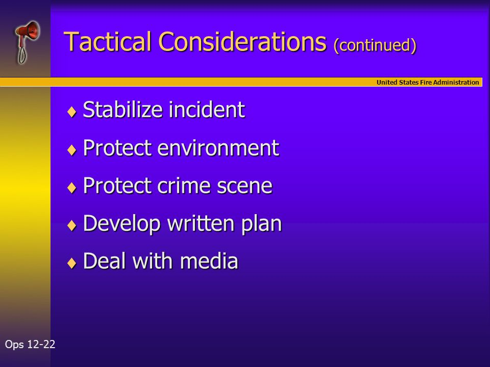 United States Fire Administration Ops 12-22 Tactical Considerations (continued)  Stabilize incident  Protect environment  Protect crime scene  Develop written plan  Deal with media