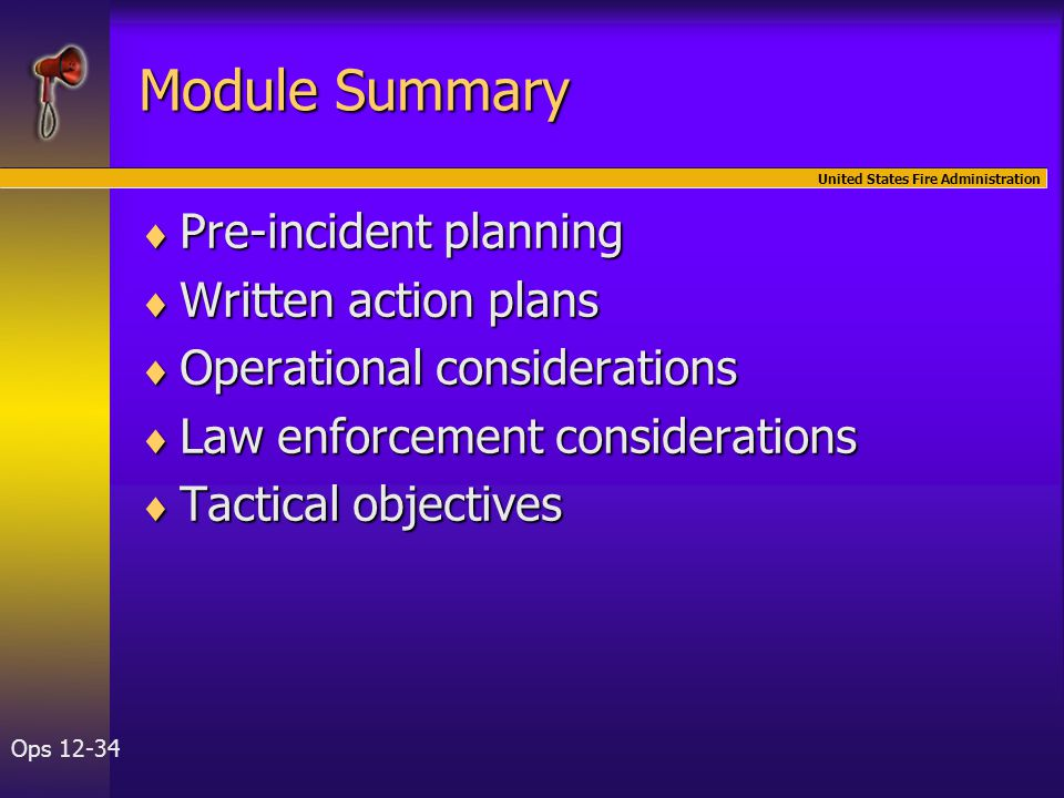 United States Fire Administration Ops 12-34 Module Summary  Pre-incident planning  Written action plans  Operational considerations  Law enforceme