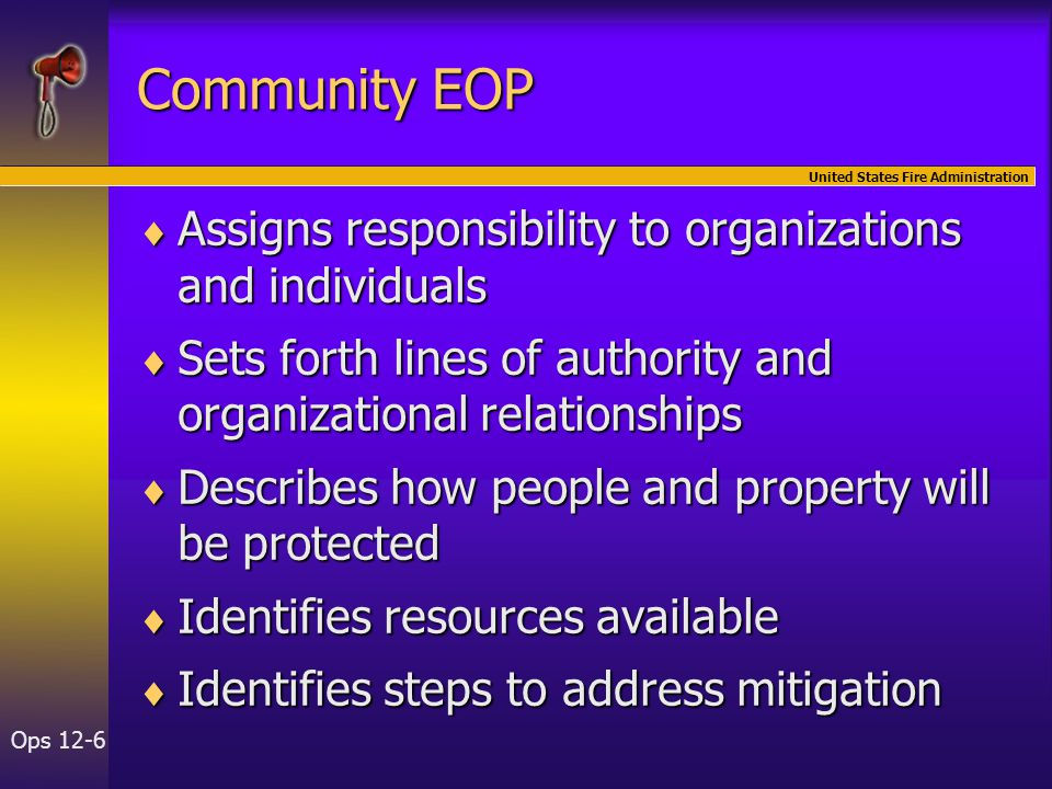 United States Fire Administration Ops 12-7 State EOPs  State EOPs assist local jurisdictions  States respond to emergencies  States work with Federal government  State EOP is framework guiding Federal assistance