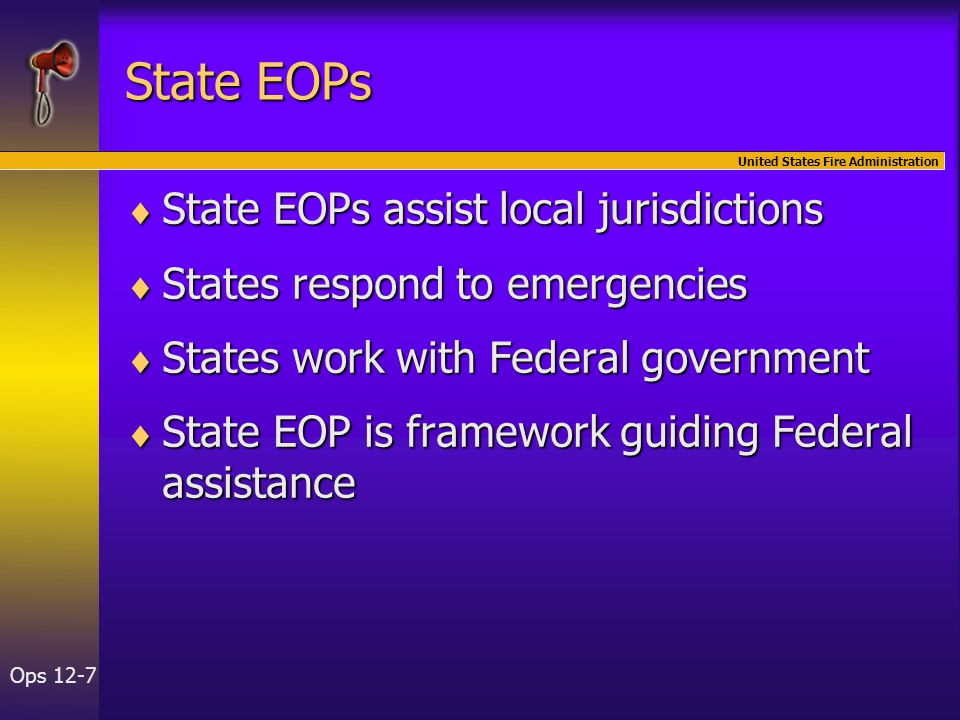 United States Fire Administration Ops 12-7 State EOPs  State EOPs assist local jurisdictions  States respond to emergencies  States work with Federal government  State EOP is framework guiding Federal assistance