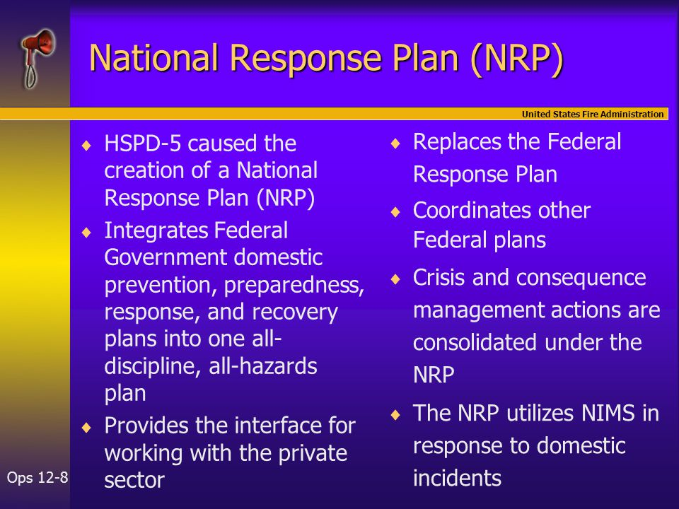 United States Fire Administration Ops 12-8 National Response Plan (NRP)   HSPD-5 caused the creation of a National Response Plan (NRP)   Integrates Federal Government domestic prevention, preparedness, response, and recovery plans into one all- discipline, all-hazards plan   Provides the interface for working with the private sector   Replaces the Federal Response Plan   Coordinates other Federal plans   Crisis and consequence management actions are consolidated under the NRP   The NRP utilizes NIMS in response to domestic incidents
