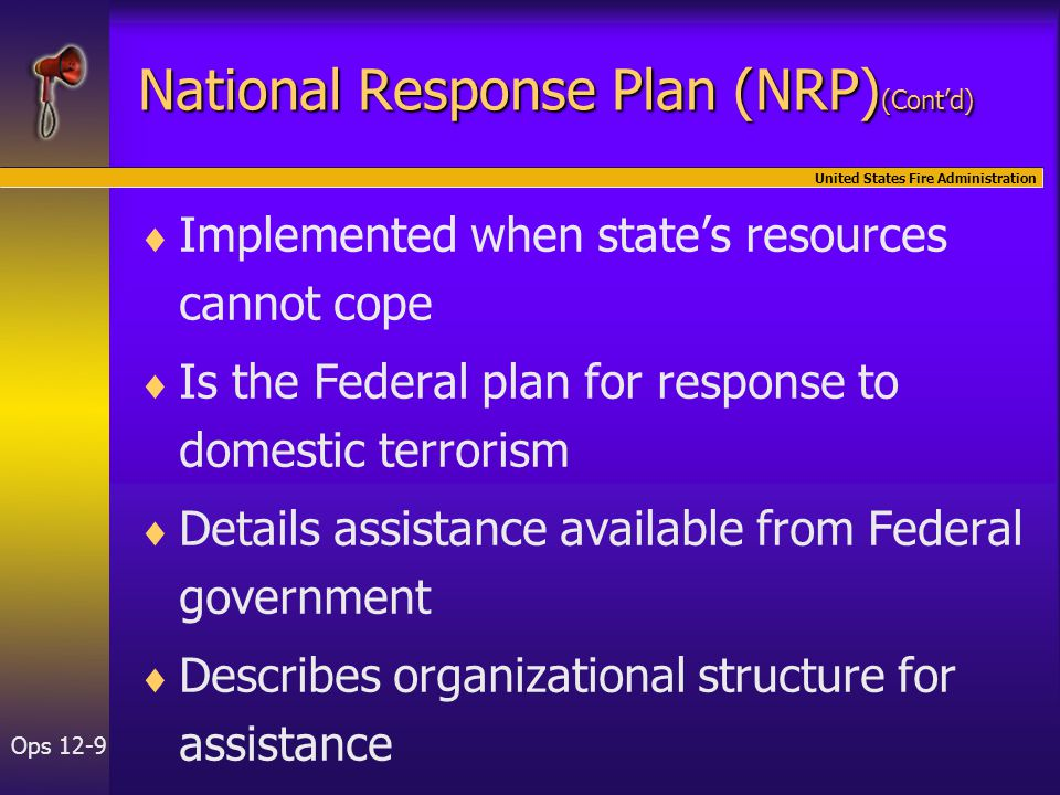 United States Fire Administration Ops 12-9 National Response Plan (NRP) (Cont'd)   Implemented when state's resources cannot cope   Is the Federal plan for response to domestic terrorism   Details assistance available from Federal government   Describes organizational structure for assistance