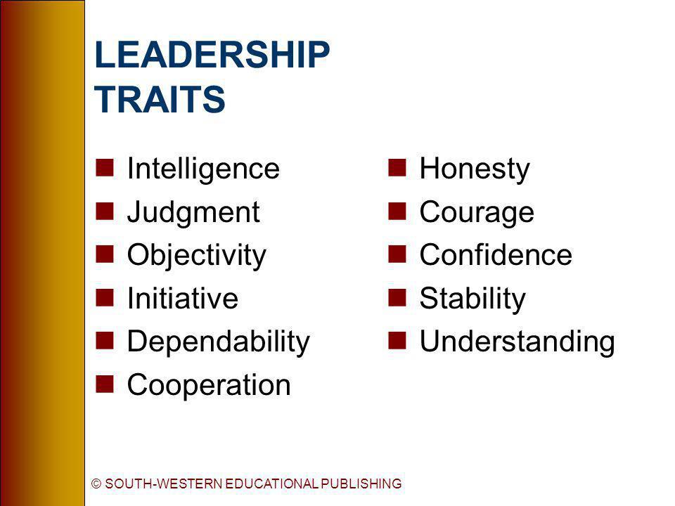 © SOUTH-WESTERN EDUCATIONAL PUBLISHING LEADERSHIP TRAITS nIntelligence nJudgment nObjectivity nInitiative nDependability nCooperation nHonesty nCourag