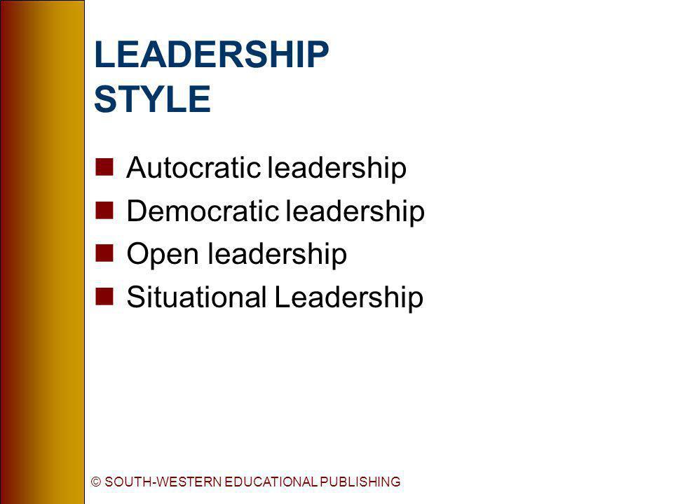 © SOUTH-WESTERN EDUCATIONAL PUBLISHING LEADERSHIP STYLE nAutocratic leadership nDemocratic leadership nOpen leadership nSituational Leadership
