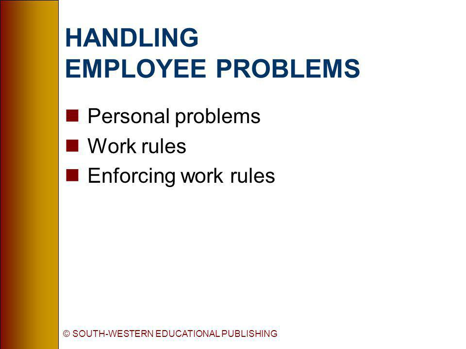 © SOUTH-WESTERN EDUCATIONAL PUBLISHING HANDLING EMPLOYEE PROBLEMS nPersonal problems nWork rules nEnforcing work rules