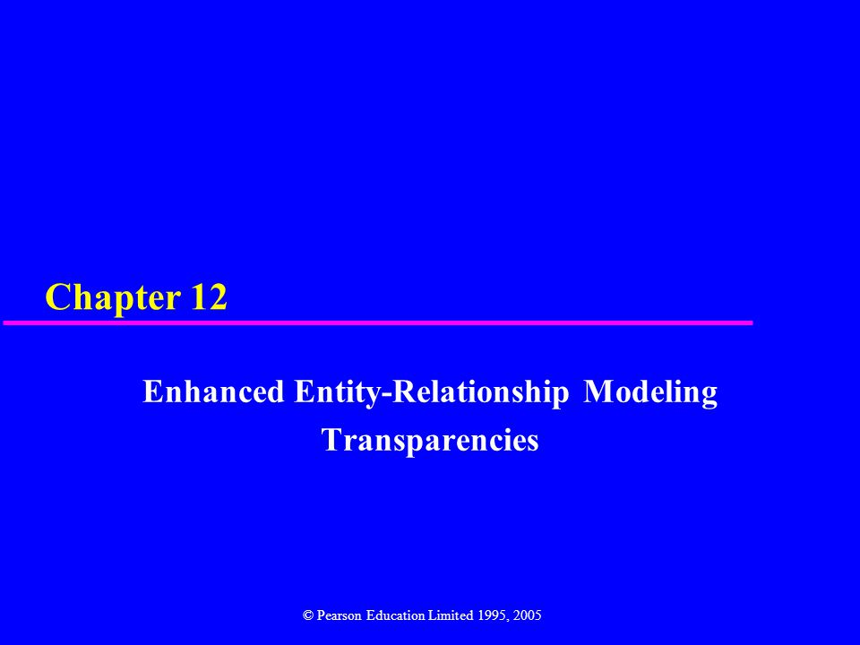 Chapter 12 Enhanced Entity-Relationship Modeling Transparencies © Pearson Education Limited 1995, 2005