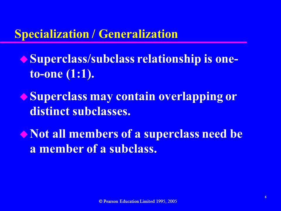 6 Specialization / Generalization u Superclass/subclass relationship is one- to-one (1:1).
