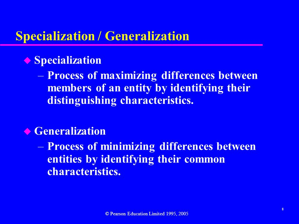 8 Specialization / Generalization u Specialization –Process of maximizing differences between members of an entity by identifying their distinguishing characteristics.