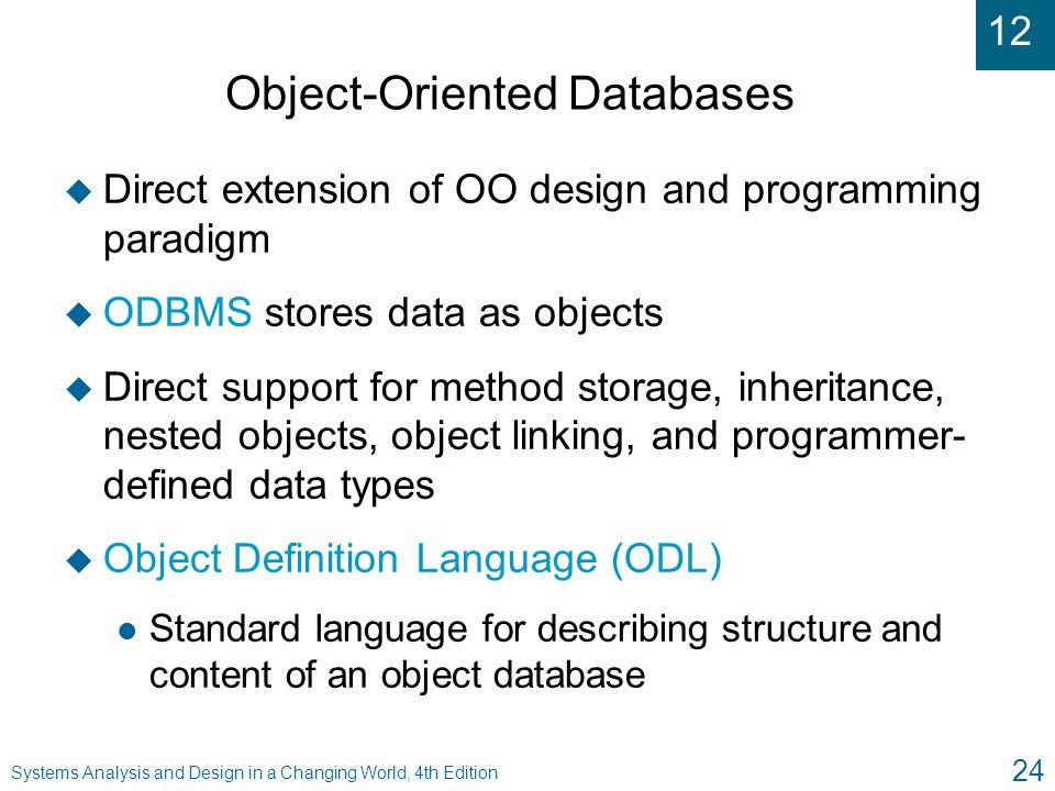 12 Systems Analysis and Design in a Changing World, 4th Edition 24 Object-Oriented Databases u Direct extension of OO design and programming paradigm