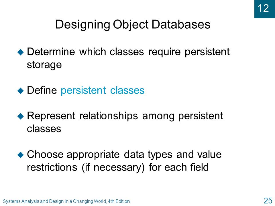 12 Systems Analysis and Design in a Changing World, 4th Edition 25 Designing Object Databases u Determine which classes require persistent storage u D