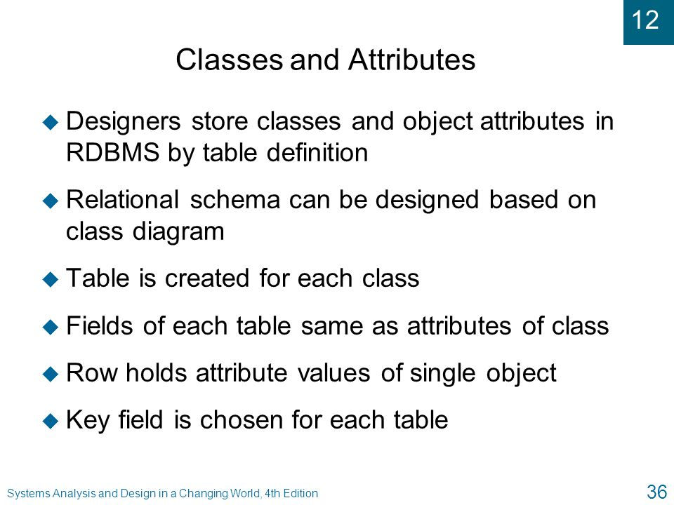 12 Systems Analysis and Design in a Changing World, 4th Edition 36 Classes and Attributes u Designers store classes and object attributes in RDBMS by