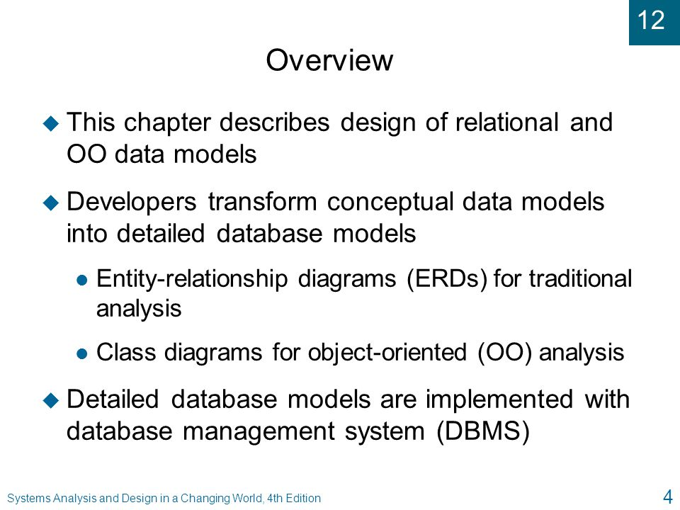 12 Systems Analysis and Design in a Changing World, 4th Edition 55 Summary ( continued ) u Object database stores data as collection of related objects and is developed from class diagram u Objects can also be stored in RDBMS l RDBMS cannot store methods l RDBMS cannot directly represent inheritance u Medium and larger information systems typically use multiple databases or database servers in various geographic locations