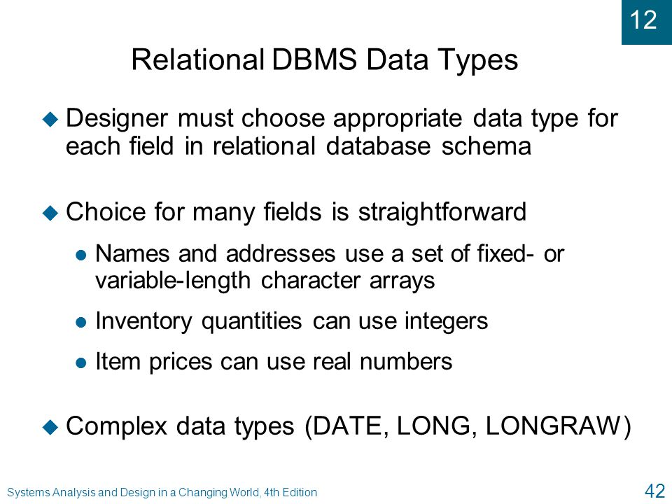 12 Systems Analysis and Design in a Changing World, 4th Edition 42 Relational DBMS Data Types u Designer must choose appropriate data type for each fi