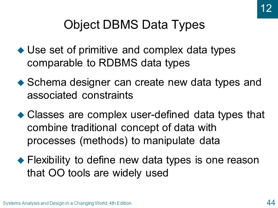 12 Systems Analysis and Design in a Changing World, 4th Edition 44 Object DBMS Data Types u Use set of primitive and complex data types comparable to