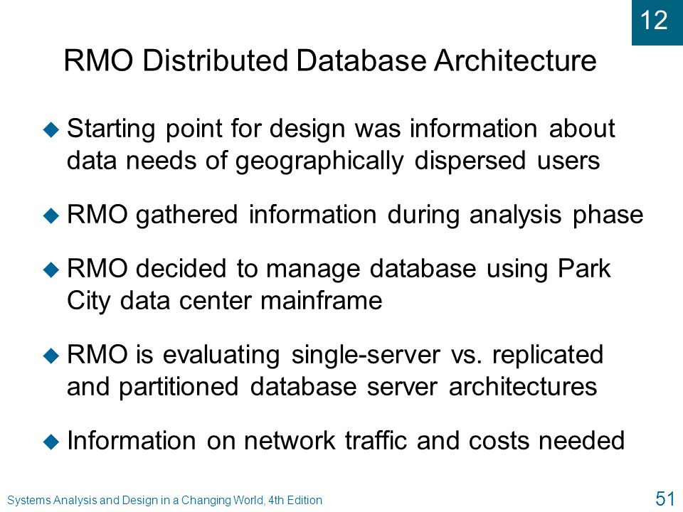 12 Systems Analysis and Design in a Changing World, 4th Edition 51 RMO Distributed Database Architecture u Starting point for design was information a