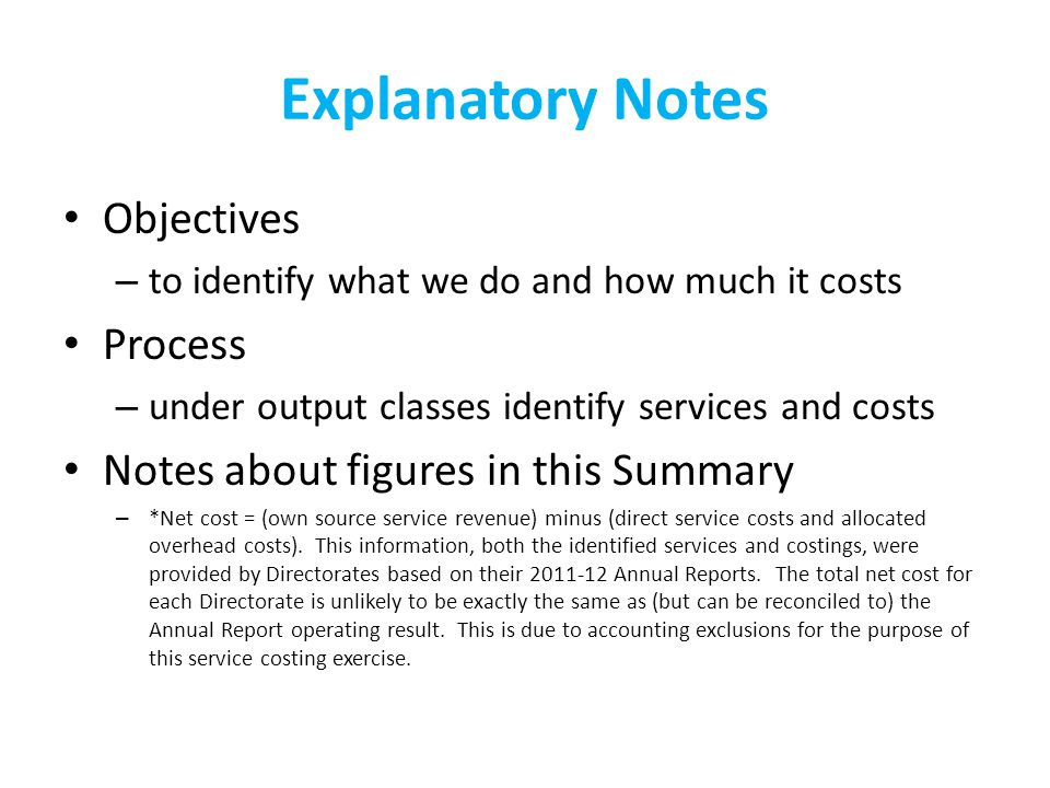 Explanatory Notes Objectives – to identify what we do and how much it costs Process – under output classes identify services and costs Notes about figures in this Summary – *Net cost = (own source service revenue) minus (direct service costs and allocated overhead costs).