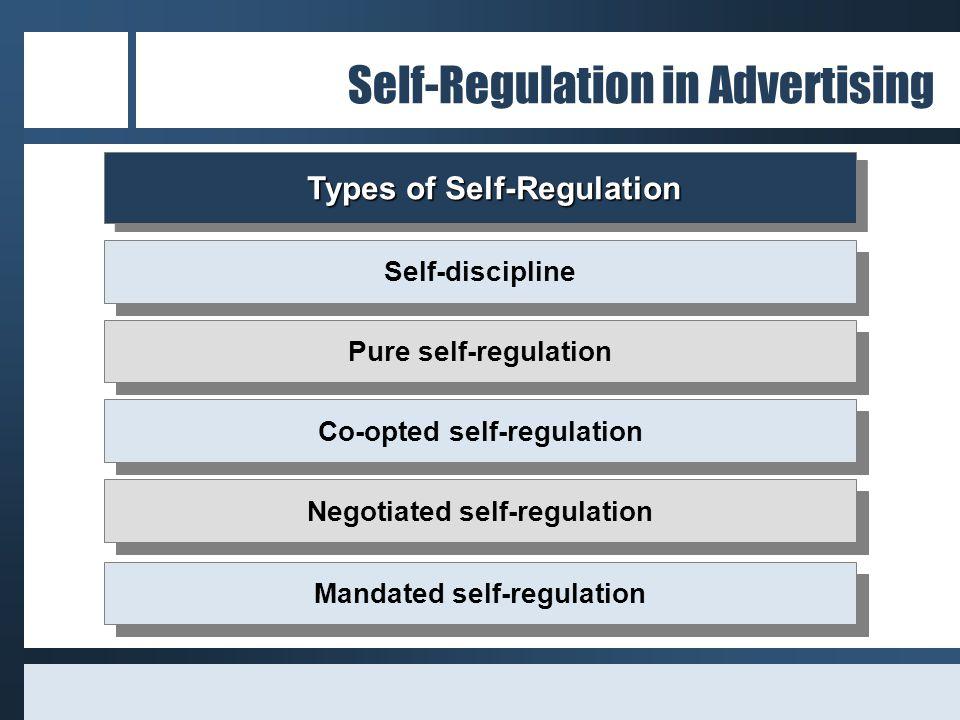 Self-Regulation in Advertising Types of Self-Regulation Types of Self-Regulation Self-discipline Pure self-regulation Co-opted self-regulation Negotiated self-regulation Mandated self-regulation