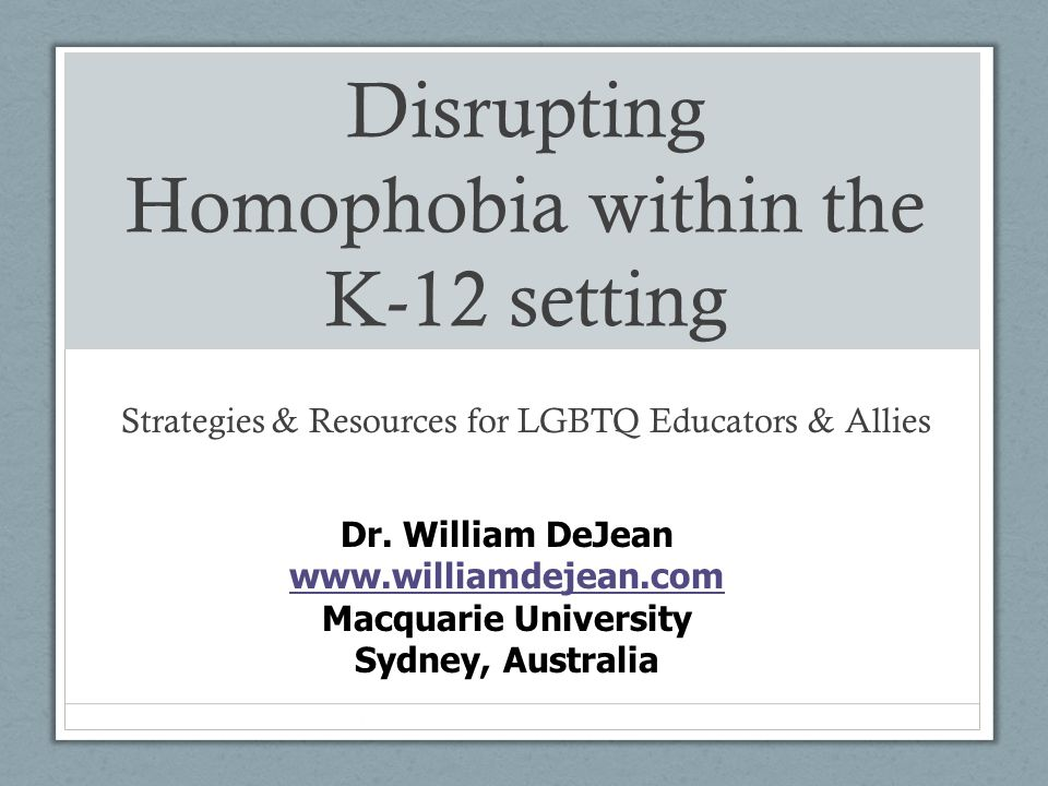 Disrupting Homophobia within the K-12 setting Strategies & Resources for LGBTQ Educators & Allies Dr. William DeJean www.williamdejean.com www.william