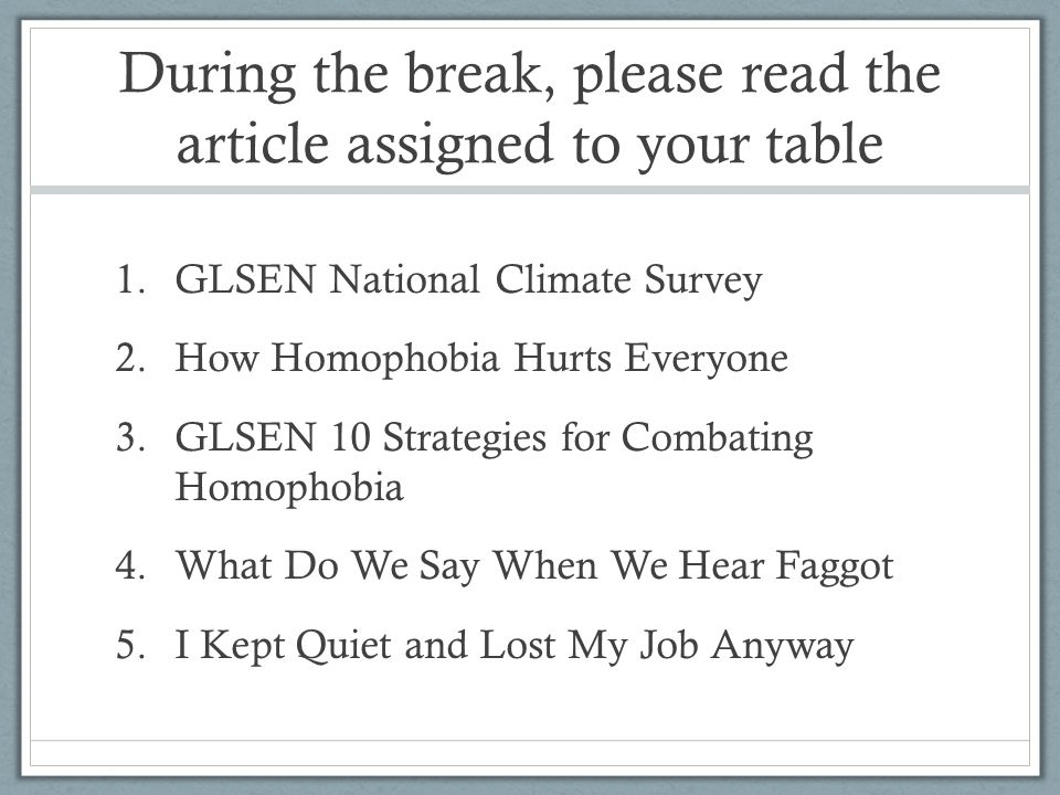During the break, please read the article assigned to your table 1.GLSEN National Climate Survey 2.How Homophobia Hurts Everyone 3.GLSEN 10 Strategies
