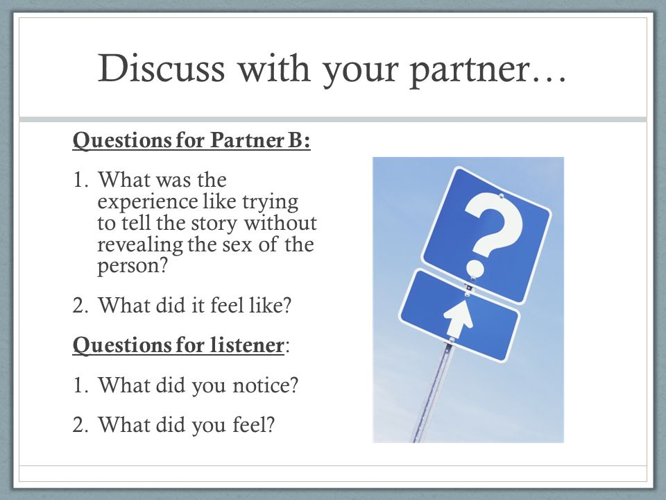 Discuss with your partner… Questions for Partner B: 1.What was the experience like trying to tell the story without revealing the sex of the person.