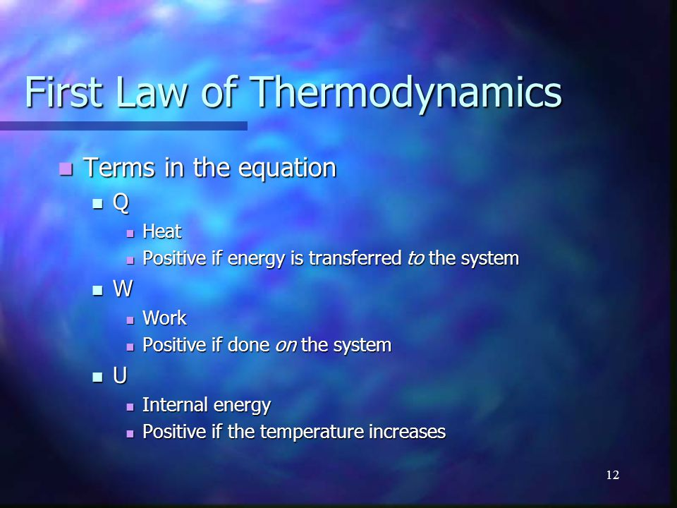 12 First Law of Thermodynamics Terms in the equation Terms in the equation Q Heat Heat Positive if energy is transferred to the system Positive if ene