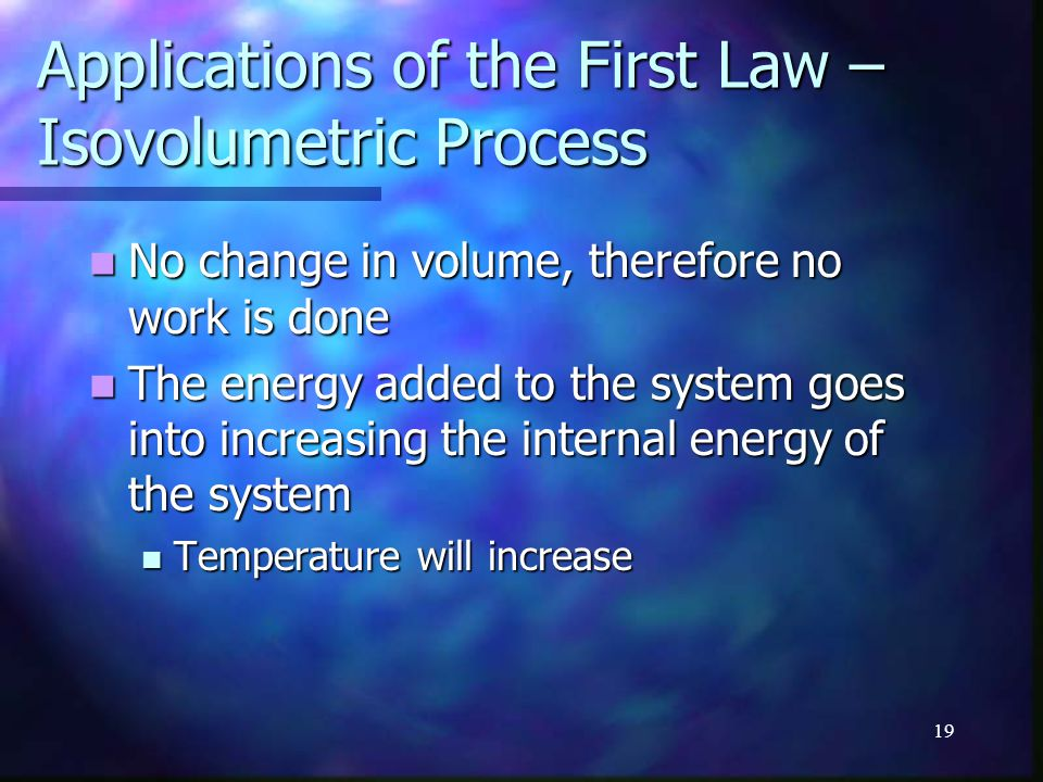 19 Applications of the First Law – Isovolumetric Process No change in volume, therefore no work is done No change in volume, therefore no work is done