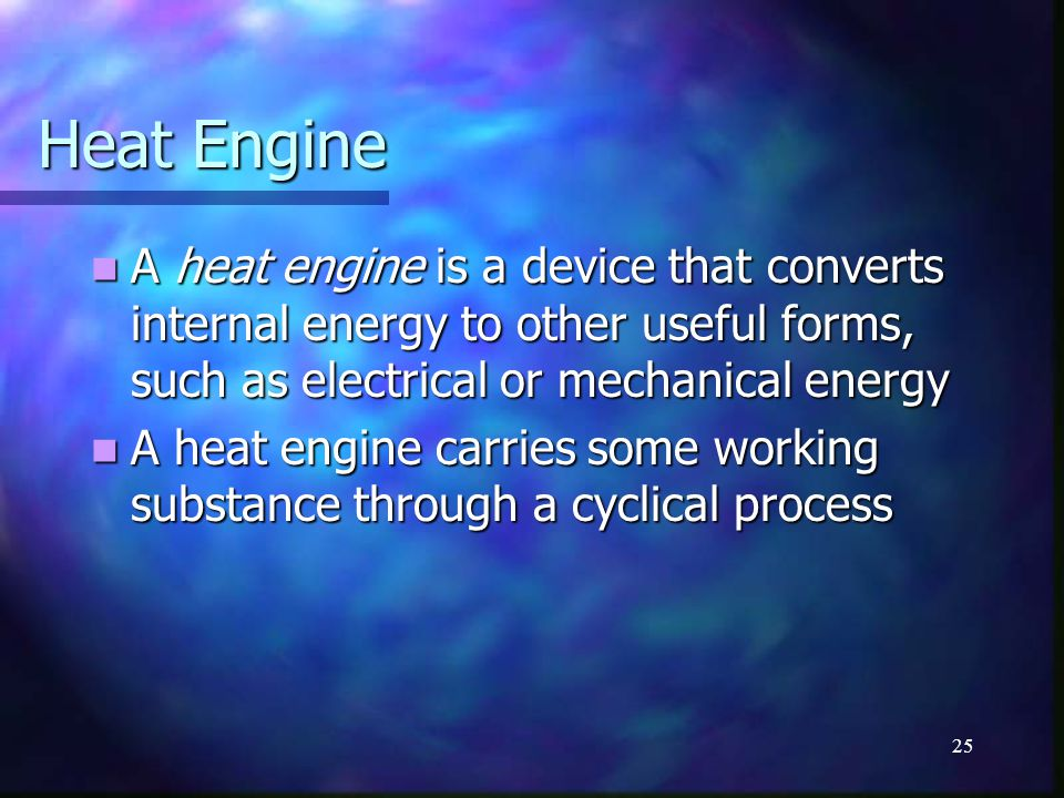 25 Heat Engine A heat engine is a device that converts internal energy to other useful forms, such as electrical or mechanical energy A heat engine is