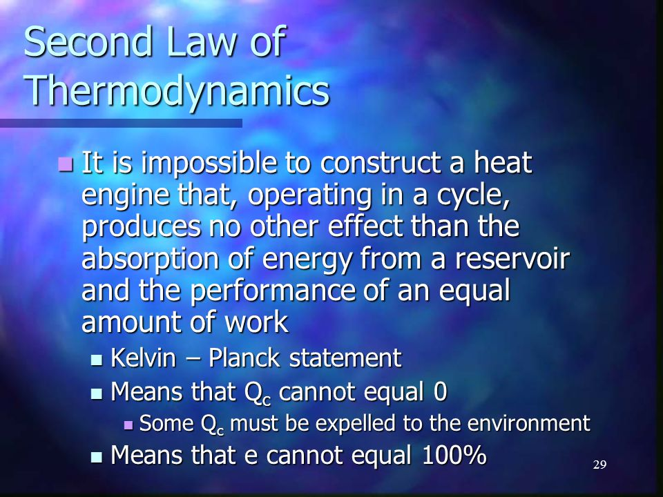 29 Second Law of Thermodynamics It is impossible to construct a heat engine that, operating in a cycle, produces no other effect than the absorption o