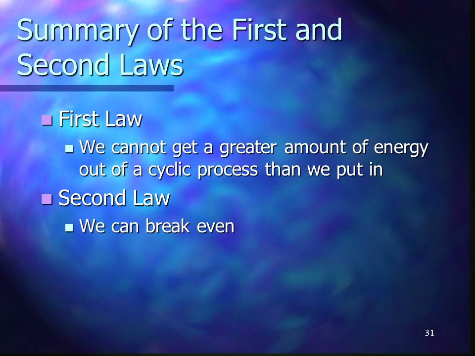 31 Summary of the First and Second Laws First Law First Law We cannot get a greater amount of energy out of a cyclic process than we put in We cannot