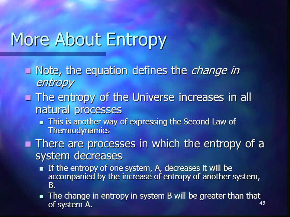 45 More About Entropy Note, the equation defines the change in entropy Note, the equation defines the change in entropy The entropy of the Universe in