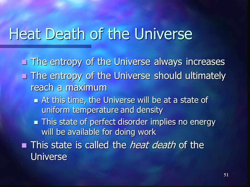 51 Heat Death of the Universe The entropy of the Universe always increases The entropy of the Universe always increases The entropy of the Universe sh