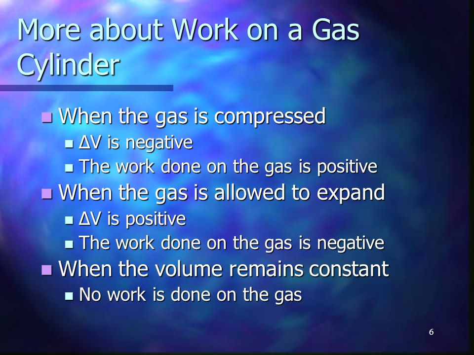 6 More about Work on a Gas Cylinder When the gas is compressed When the gas is compressed ΔV is negative ΔV is negative The work done on the gas is po