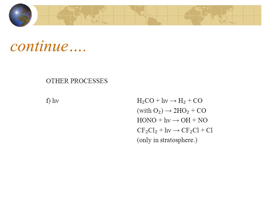 OTHER PROCESSES f) hν H ₂ CO + hν → H ₂ + CO (with O ₂ ) → 2HO ₂ + CO HONO + hν → OH + NO CF ₂ Cl ₂ + hν → CF ₂ Cl + Cl (only in stratosphere.) continue….