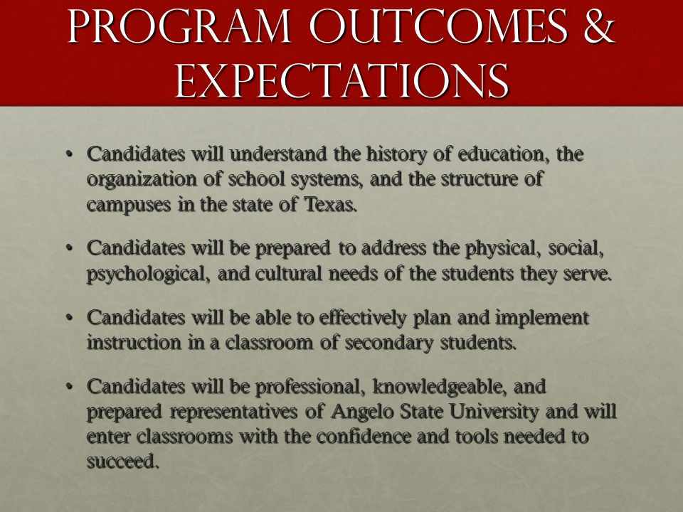 Program Outcomes & Expectations Candidates will understand the history of education, the organization of school systems, and the structure of campuses in the state of Texas.Candidates will understand the history of education, the organization of school systems, and the structure of campuses in the state of Texas.
