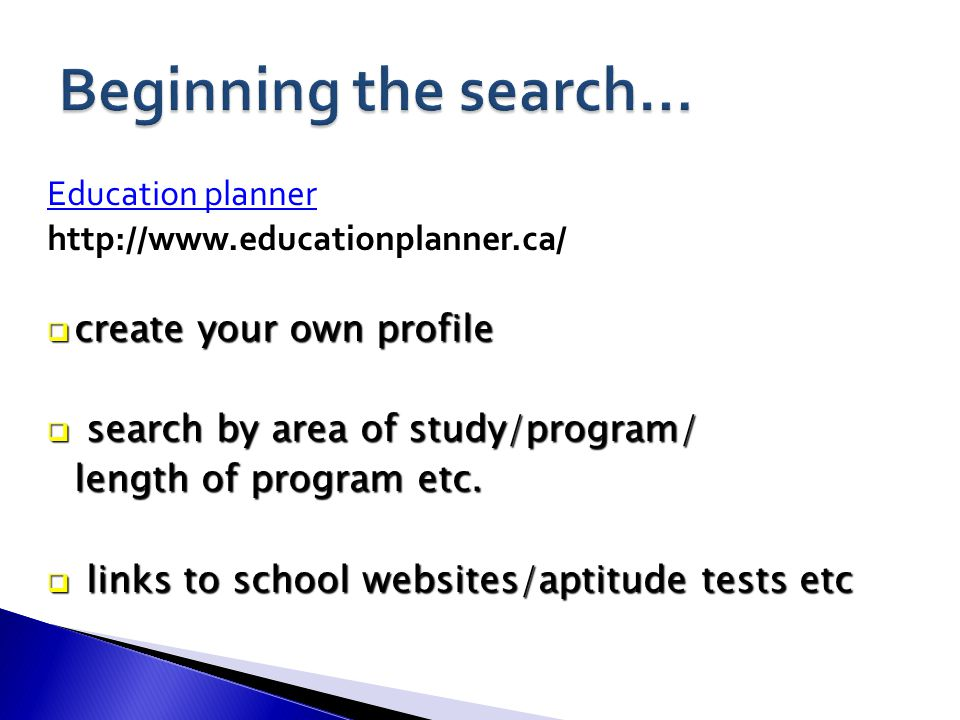 Education planner http://www.educationplanner.ca/  create your own profile  search by area of study/program/ length of program etc.
