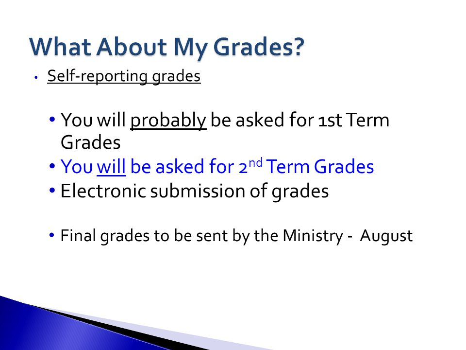 Self-reporting grades You will probably be asked for 1st Term Grades You will be asked for 2 nd Term Grades Electronic submission of grades Final grades to be sent by the Ministry - August