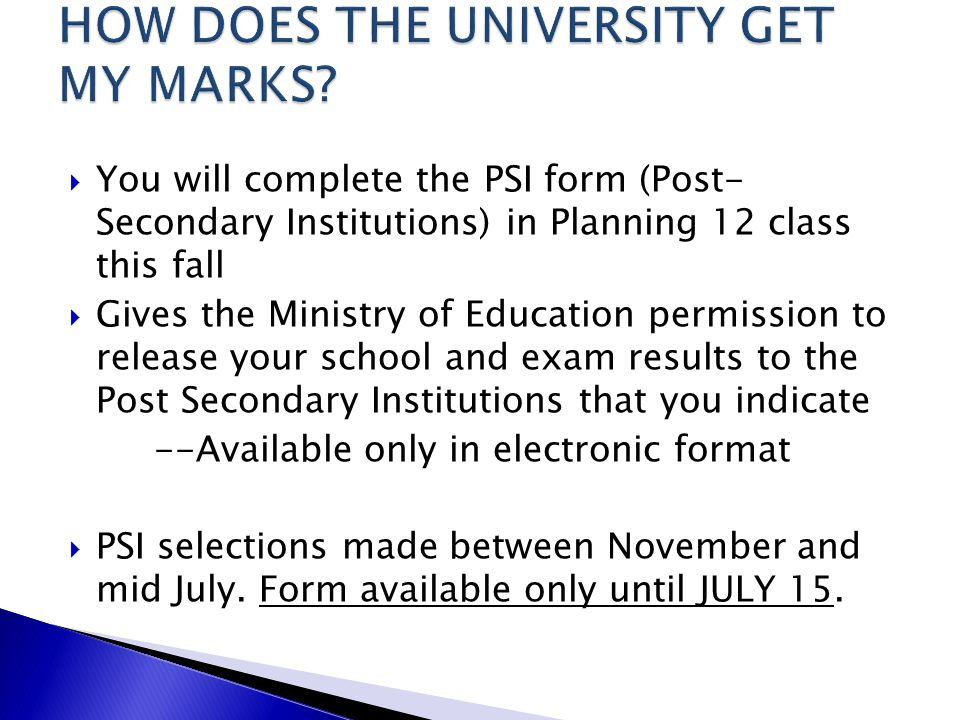  You will complete the PSI form (Post- Secondary Institutions) in Planning 12 class this fall  Gives the Ministry of Education permission to release your school and exam results to the Post Secondary Institutions that you indicate --Available only in electronic format  PSI selections made between November and mid July.