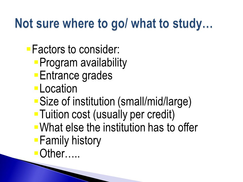  Factors to consider:  Program availability  Entrance grades  Location  Size of institution (small/mid/large)  Tuition cost (usually per credit)  What else the institution has to offer  Family history  Other…..