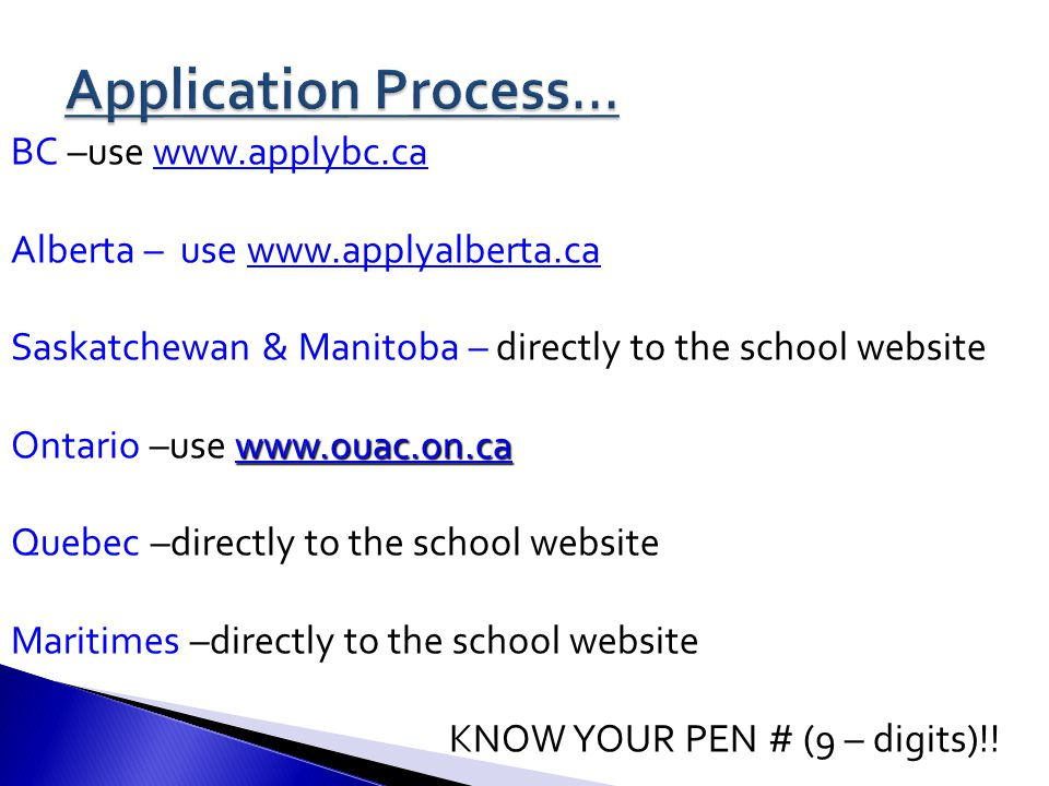 BC –use www.applybc.cawww.applybc.ca Alberta – use www.applyalberta.cawww.applyalberta.ca Saskatchewan & Manitoba – directly to the school website www.ouac.on.ca www.ouac.on.ca Ontario –use www.ouac.on.cawww.ouac.on.ca Quebec –directly to the school website Maritimes –directly to the school website KNOW YOUR PEN # (9 – digits)!!